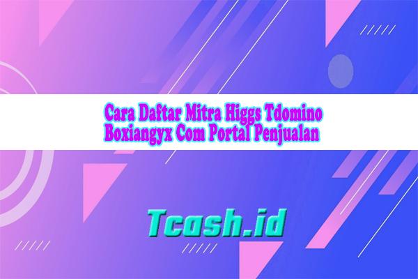 Cara Daftar Mitra Higgs Tdomino Boxiangyx Com Portal Penjualan